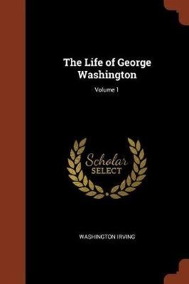 The Life of George Washington; Volume 1 (Paperback): Washington Irving