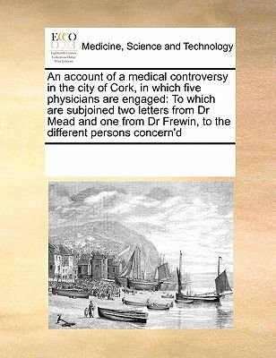 An Account of a Medical Controversy in the City of Cork, in Which Five Physicians Are Engaged - To Which Are Subjoined Two...