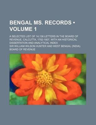 Bengal Ms. Records (Volume 1); A Selected List of 14,136 Letters in the Board of Revenue, Calcutta, 1782-1807, with an...