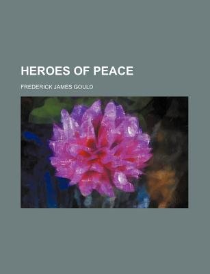Heroes of Peace (Paperback): Frederick James Gould