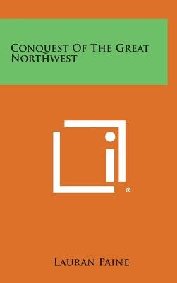 Conquest of the Great Northwest (Hardcover): Lauran Paine