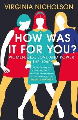 How Was It For You? - Women, Sex, Love and Power in the 1960s (Hardcover): Virginia Nicholson