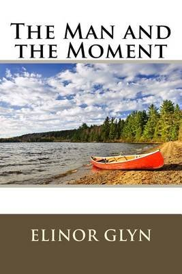 The Man and the Moment (Paperback): Elinor Glyn