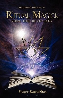 Mastering the Art of Ritual Magick, v. 3 - Greater Key (Paperback): Frater Barrabbas