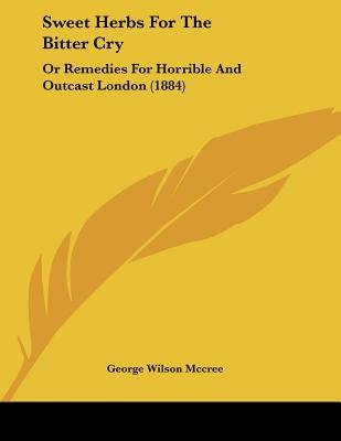 Sweet Herbs for the Bitter Cry - Or Remedies for Horrible and Outcast London (1884) (Paperback): George Wilson McCree