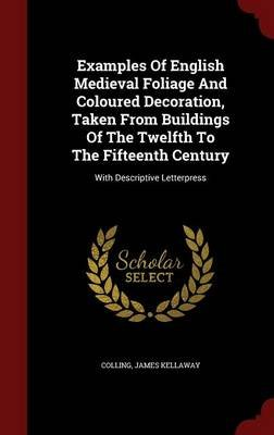 Examples of English Medieval Foliage and Coloured Decoration, Taken from Buildings of the Twelfth to the Fifteenth Century -...