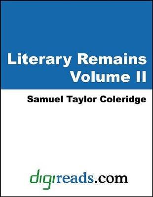 Literary Remains, Volume II (Electronic book text): Samuel Taylor Coleridge
