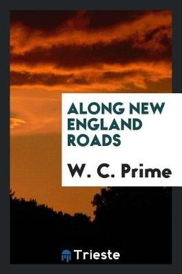 Along New England Roads (Paperback): W. C. Prime