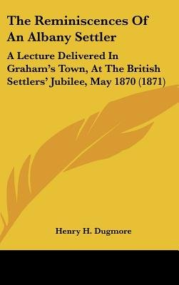 The Reminiscences of an Albany Settler - A Lecture Delivered in Graham's Town, at the British Settlers' Jubilee, May...