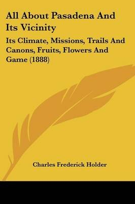 All about Pasadena and Its Vicinity - Its Climate, Missions, Trails and Canons, Fruits, Flowers and Game (1888) (Paperback):...