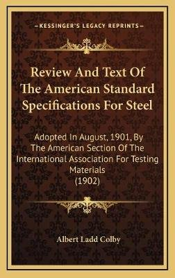 Review and Text of the American Standard Specifications for Steel - Adopted in August, 1901, by the American Section of the...