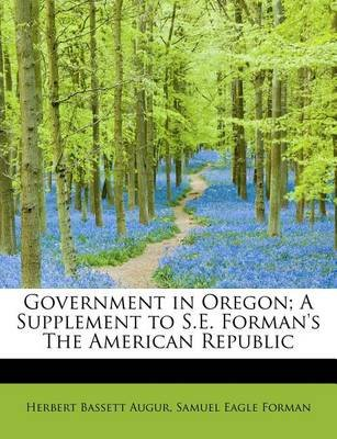 Government in Oregon; A Supplement to S.E. Forman's the American Republic (Paperback): Herbert Bassett Augur, Samuel Eagle...