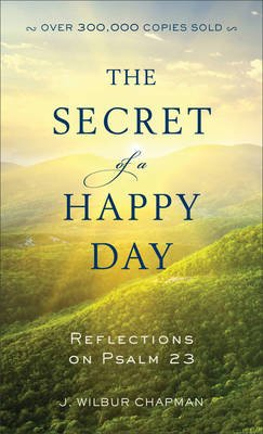 The Secret of a Happy Day - Reflections on Psalm 23 (Paperback): J. Wilbur Chapman