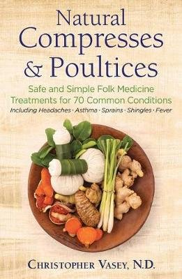 Natural Compresses and Poultices - Safe and Simple Folk Medicine Treatments for 70 Common Conditions (Paperback): Christopher...