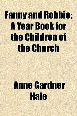 Fanny and Robbie; A Year Book for the Children of the Church (Paperback): Anne Gardner Hale