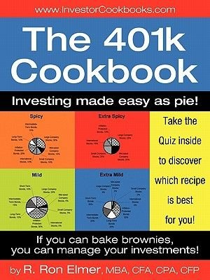 The 401(k) Cookbook - Investing Made Easy as Pie! (Paperback): Mba Cfa Cpa Cfp R. Ron Elmer, R. Ron Elmer Mba Cfa Cpa Cfp
