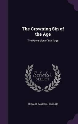 The Crowning Sin of the Age - The Perversion of Marriage (Hardcover): Brevard Davidson Sinclair