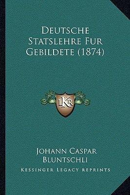 Deutsche Statslehre Fur Gebildete (1874) (German, Paperback): Johann Caspar Bluntschli