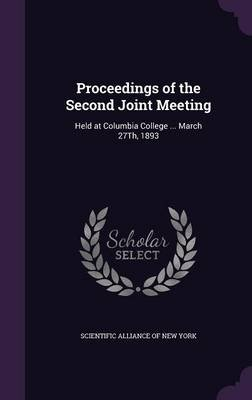 Proceedings of the Second Joint Meeting - Held at Columbia College ... March 27th, 1893 (Hardcover): Scientific Alliance of New...