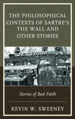 The Philosophical Contexts of Sartre's the Wall and Other Stories - Stories of Bad Faith (Electronic book text): Kevin W....