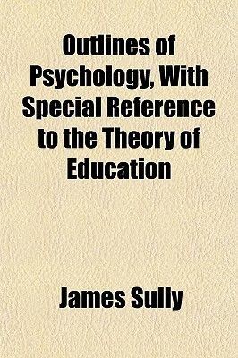 Outlines of Psychology, with Special Reference to the Theory of Education (Paperback): James Sully