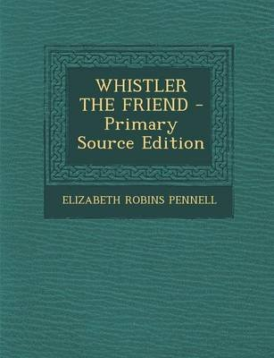 Whistler the Friend - Primary Source Edition (Paperback): Elizabeth Robins Pennell