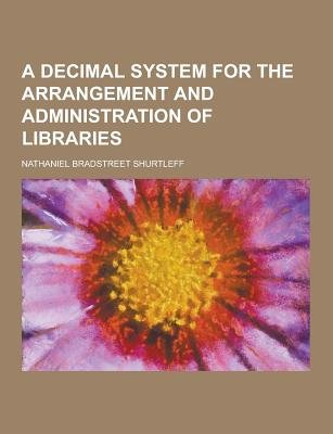 A Decimal System for the Arrangement and Administration of Libraries (Paperback): Nathaniel Bradstreet Shurtleff
