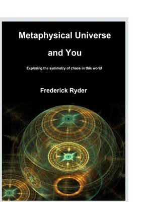 Metaphysical Universe and You - Exploring the Symmetry of Chaos in This World. (Paperback): Frederick Ryder