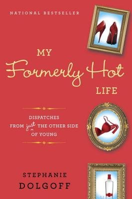 My Formerly Hot Life - Dispatches from Just the Other Side of Young (Electronic book text): Stephanie Dolgoff