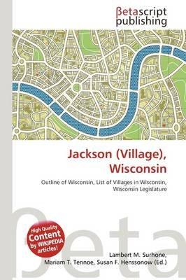 Jackson (Village), Wisconsin (Paperback): Lambert M. Surhone, Mariam T. Tennoe, Susan F. Henssonow