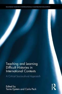Teaching and Learning Difficult Histories in International Contexts - A Critical Sociocultural Approach (Hardcover): Terrie...