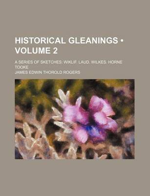 Historical Gleanings (Volume 2); A Series of Sketches Wiklif. Laud. Wilkes. Horne Tooke (Paperback): James Edwin Thorold Rogers