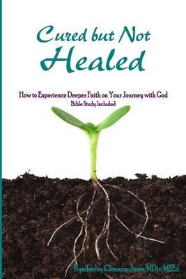 Cured But Not Healed - How to Experience Deeper Faith on Your Journey with God (Paperback): Rev Kymberley Clemons-Jones