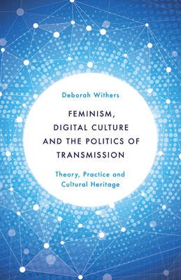 Feminism, Digital Culture and the Politics of Transmission - Theory, Practice and Cultural Heritage (Electronic book text):...