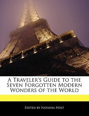 A Traveler's Guide to the Seven Forgotten Modern Wonders of the World (Paperback): Natasha Holt