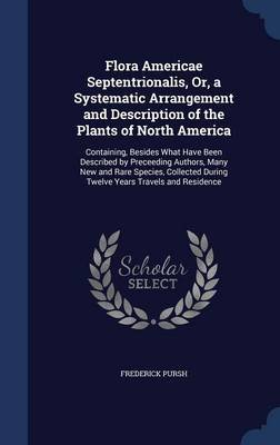 Flora Americae Septentrionalis, Or, a Systematic Arrangement and Description of the Plants of North America - Containing,...