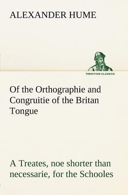 Of the Orthographie and Congruitie of the Britan Tongue a Treates, Noe Shorter Than Necessarie, for the Schooles (Paperback):...