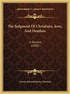 The Judgment of Christians, Jews, and Heathen the Judgment of Christians, Jews, and Heathen - A Sermon (1885) a Sermon (1885)...