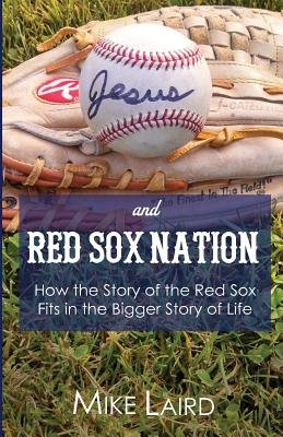 Jesus and Red Sox Nation - How the Story of the Red Sox Fits in the Bigger Story of Life (Paperback): Mike Laird
