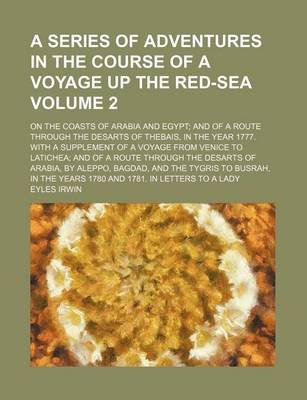 A Series of Adventures in the Course of a Voyage Up the Red-Sea; On the Coasts of Arabia and Egypt and of a Route Through the...