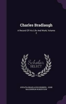 Charles Bradlaugh - A Record of His Life and Work, Volume 2 (Hardcover): Hypatia Bradlaugh Bonner