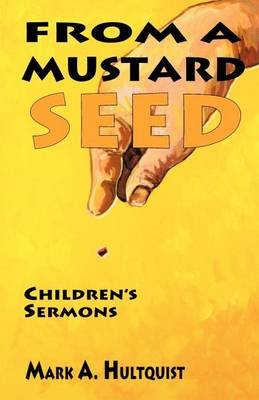 From a Mustard Seed (Paperback): Mark A Hultquist