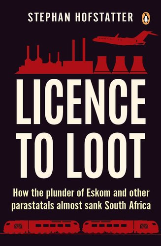 Image result for Licence to Loot: How the plunder of Eskom and other Parastatals almost sank South Africa by Stephan Hofstatter