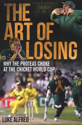 The Art Of Losing - Why the Proteas Choke at the Cricket World Cup  (Paperback)